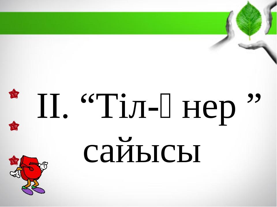 """ІІ. """"Тіл-өнер """" сайысы"""