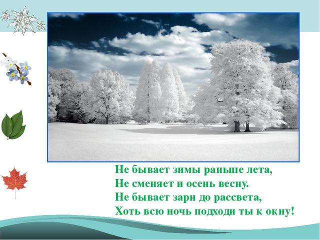 Не бывает зимы раньше лета, Не сменяет и осень весну. Не бывает зари до рассв...
