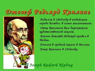 Джозеф Редьярд Киплинг Родился в 1865году в индийском городе Бомбее, в семье