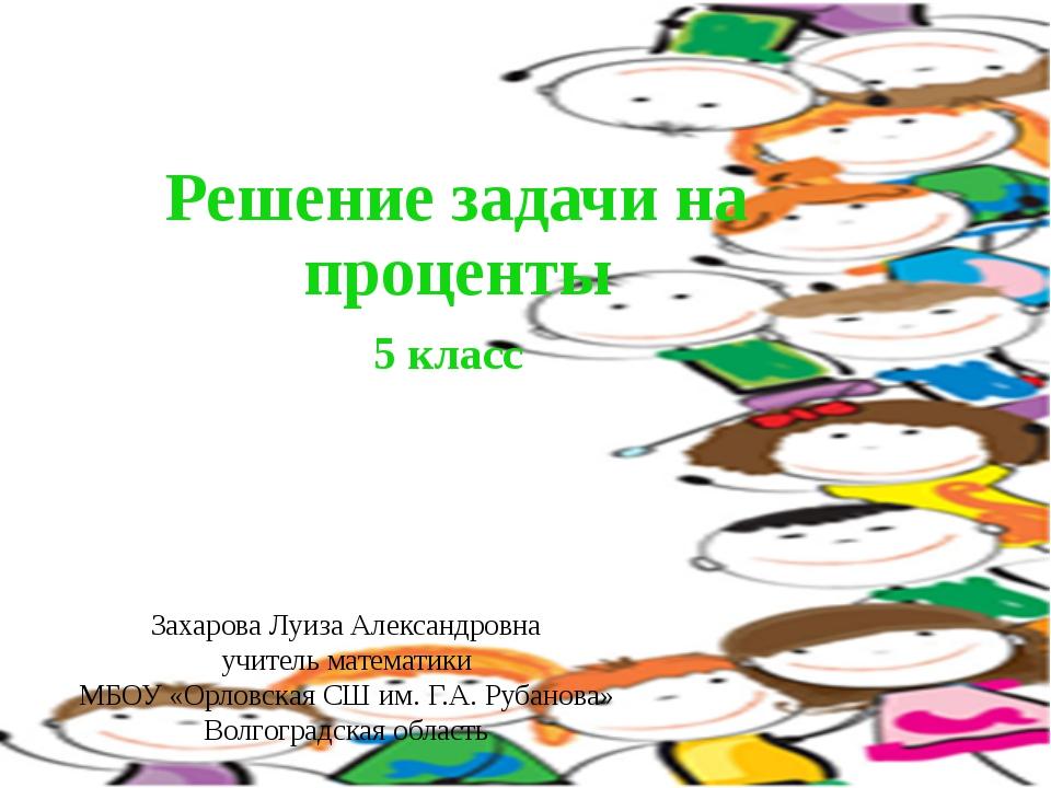 Решение задачи на проценты 5 класс Захарова Луиза Александровна учитель матем...