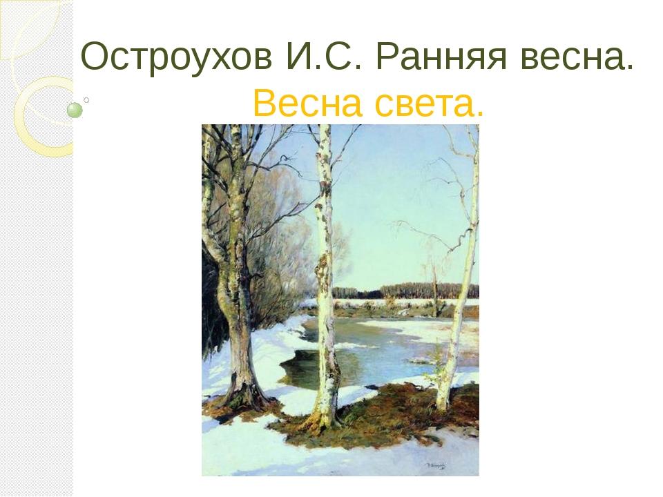 Остроухов И.С. Ранняя весна. Весна света.