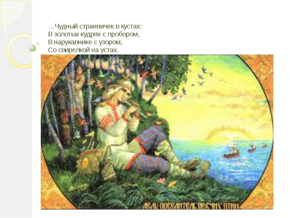 …Чудный странничек в кустах: В золотых кудрях с пробором, В нарукавнике с узо...