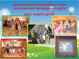 Дети активно участвовали во всех мероприятиях проводимых в ДОУ. День защиты д
