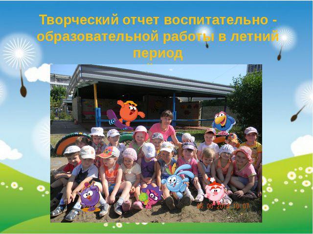 Творческий отчет воспитательно - образовательной работы в летний период в сре...