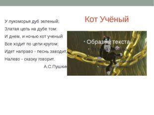 У лукоморья дуб зеленый; Златая цепь на дубе том: И днем, и ночью кот ученый