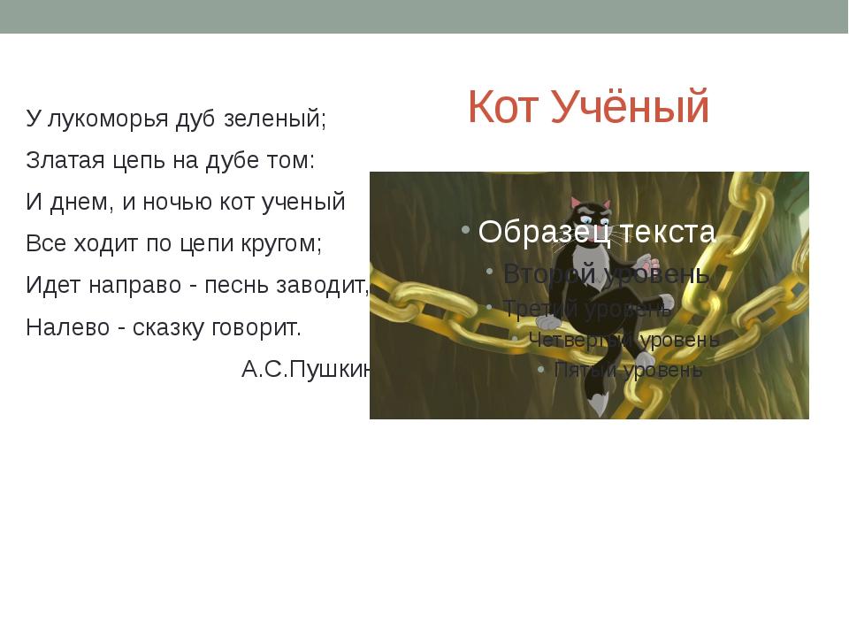 У лукоморья дуб зеленый; Златая цепь на дубе том: И днем, и ночью кот ученый...