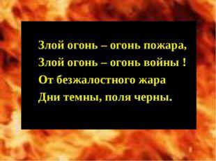 Злой огонь – огонь пожара, Злой огонь – огонь войны ! От безжалостного жара