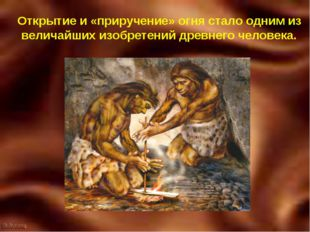 Открытие и «приручение» огня стало одним из величайших изобретений древнего ч