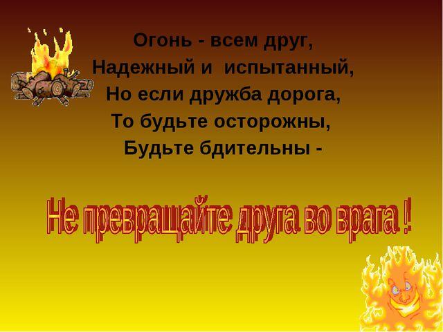 Огонь - всем друг, Надежный и испытанный, Но если дружба дорога, То будьте ос...