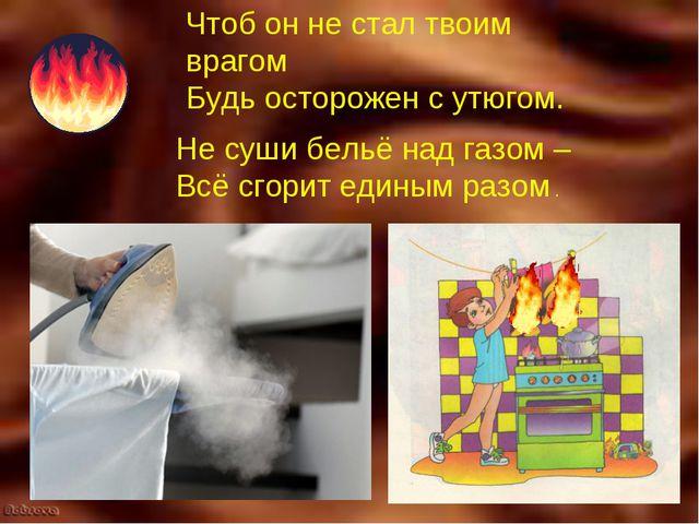 Чтоб он не стал твоим врагом Будь осторожен с утюгом. Не суши бельё над газом...