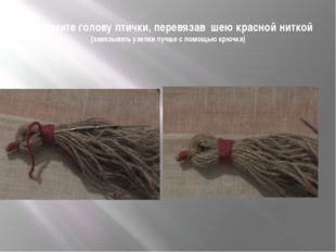 Оформите голову птички, перевязав шею красной ниткой (завязывать узелки лучше