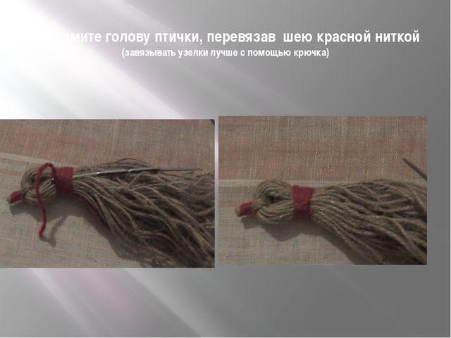 Оформите голову птички, перевязав шею красной ниткой (завязывать узелки лучше...