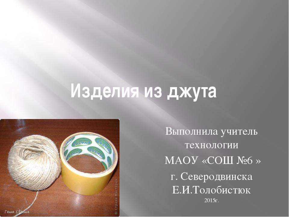Изделия из джута Выполнила учитель технологии МАОУ «СОШ №6 » г. Северодвинска...