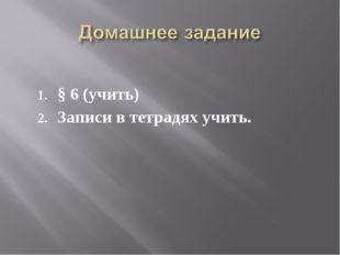 § 6 (учить) Записи в тетрадях учить.