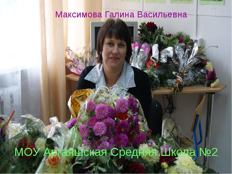 Максимова Галина Васильевна МОУ Аргаяшская Средняя Школа №2