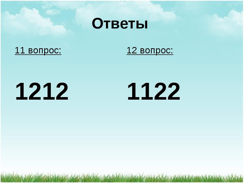 Ответы 11 вопрос: 1212 12 вопрос: 1122