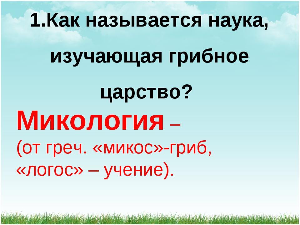 1.Как называется наука, изучающая грибное царство? Микология – (от греч. «мик...