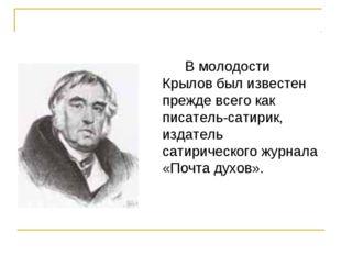 В молодости Крылов был известен прежде всего как писатель-сатирик, издатель