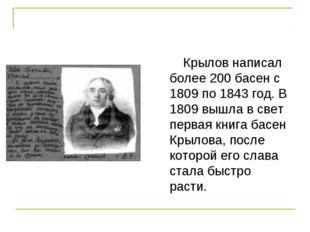 Крылов написал более 200 басен с 1809 по 1843 год. В 1809 вышла в свет перва