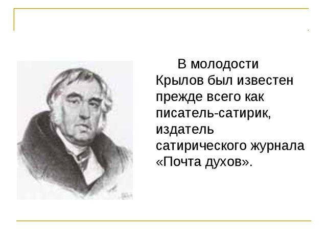В молодости Крылов был известен прежде всего как писатель-сатирик, издатель...