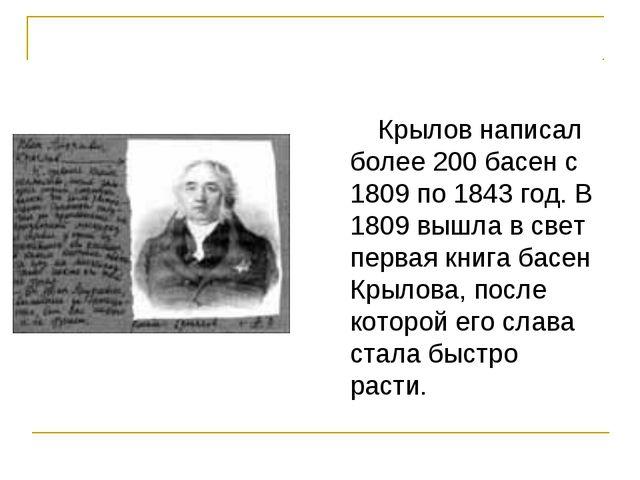 Крылов написал более 200 басен с 1809 по 1843 год. В 1809 вышла в свет перва...