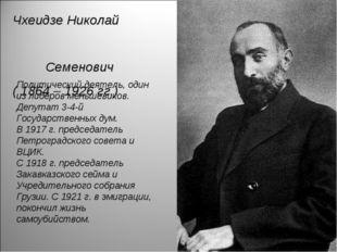 Чхеидзе Николай Семенович ( 1864 – 1926 гг.) Политический деятель, один из ли