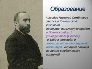 Чхеидзе Николай Семёнович Учился в Кутаисской гимназии, поступил вольнослушат