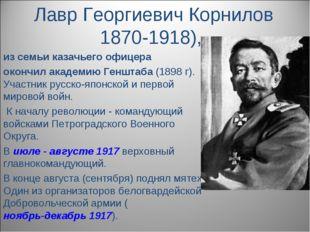 Лавр Георгиевич Корнилов 1870-1918), из семьи казачьего офицера окончил акаде