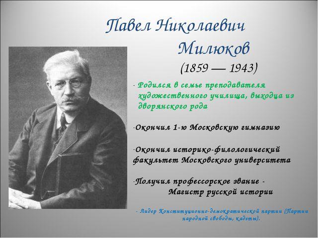 Павел Николаевич Милюков (1859 — 1943) Родился в семье преподавателя художест...