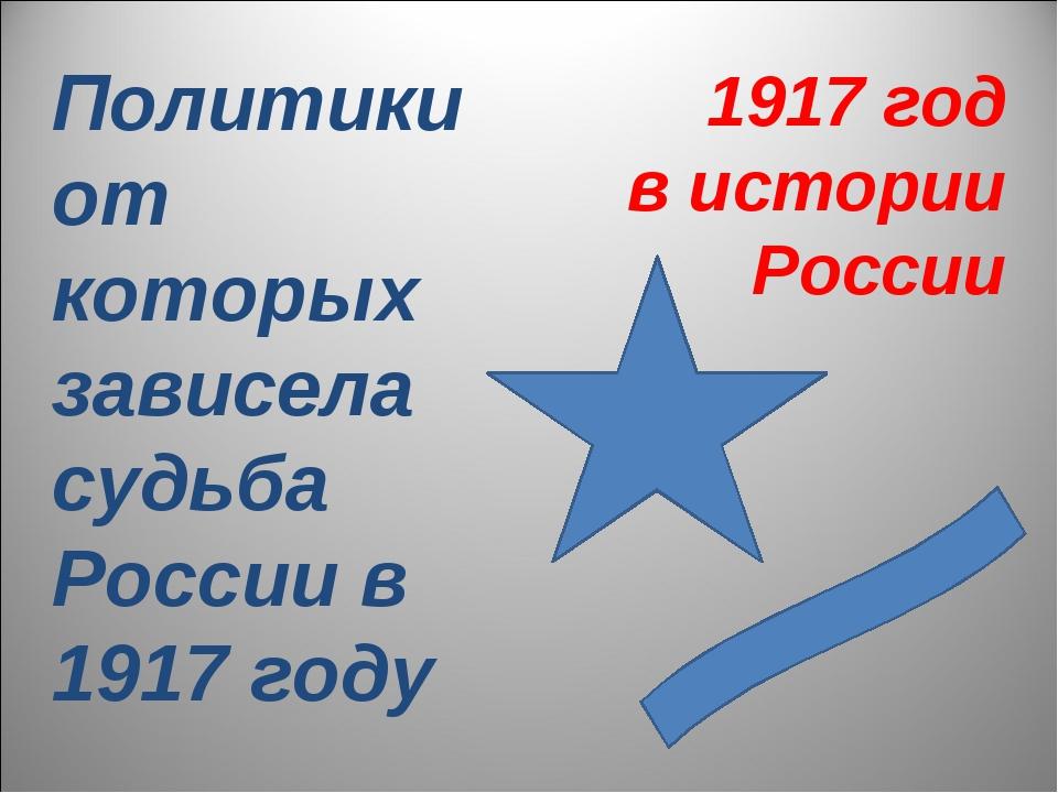 Политики от которых зависела судьба России в 1917 году 1917 год в истории Рос...