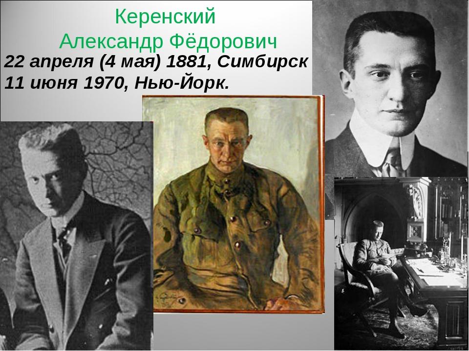 Керенский Александр Фёдорович 22 апреля (4 мая) 1881, Симбирск 11 июня 1970,...