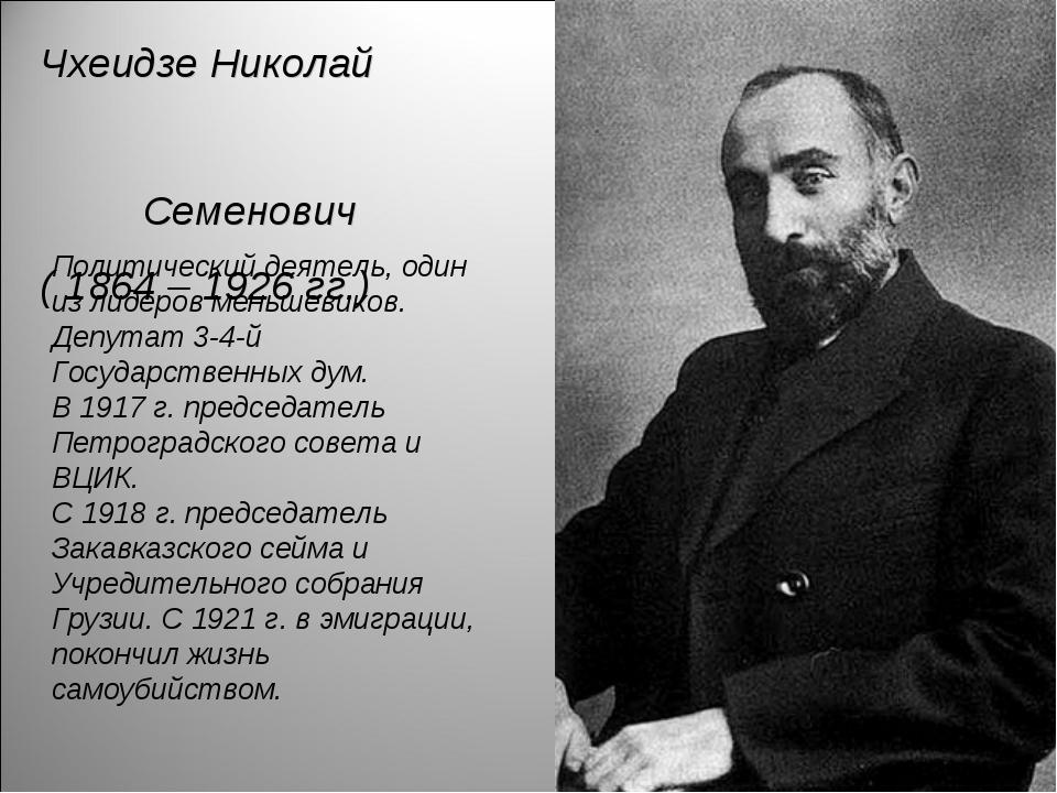 Чхеидзе Николай Семенович ( 1864 – 1926 гг.) Политический деятель, один из ли...