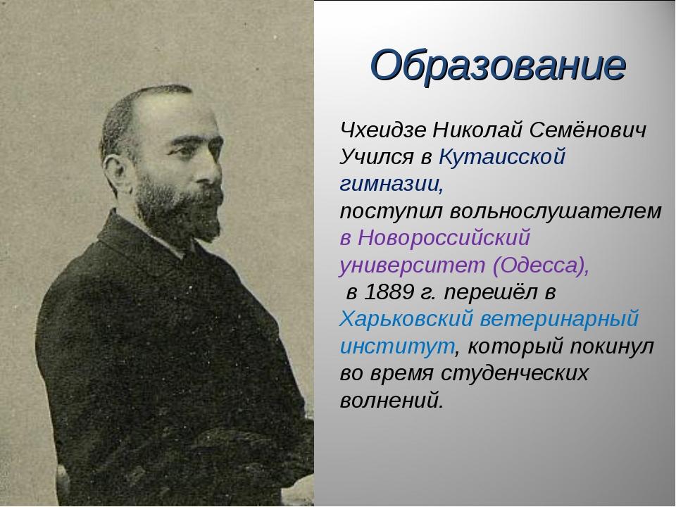 Чхеидзе Николай Семёнович Учился в Кутаисской гимназии, поступил вольнослушат...