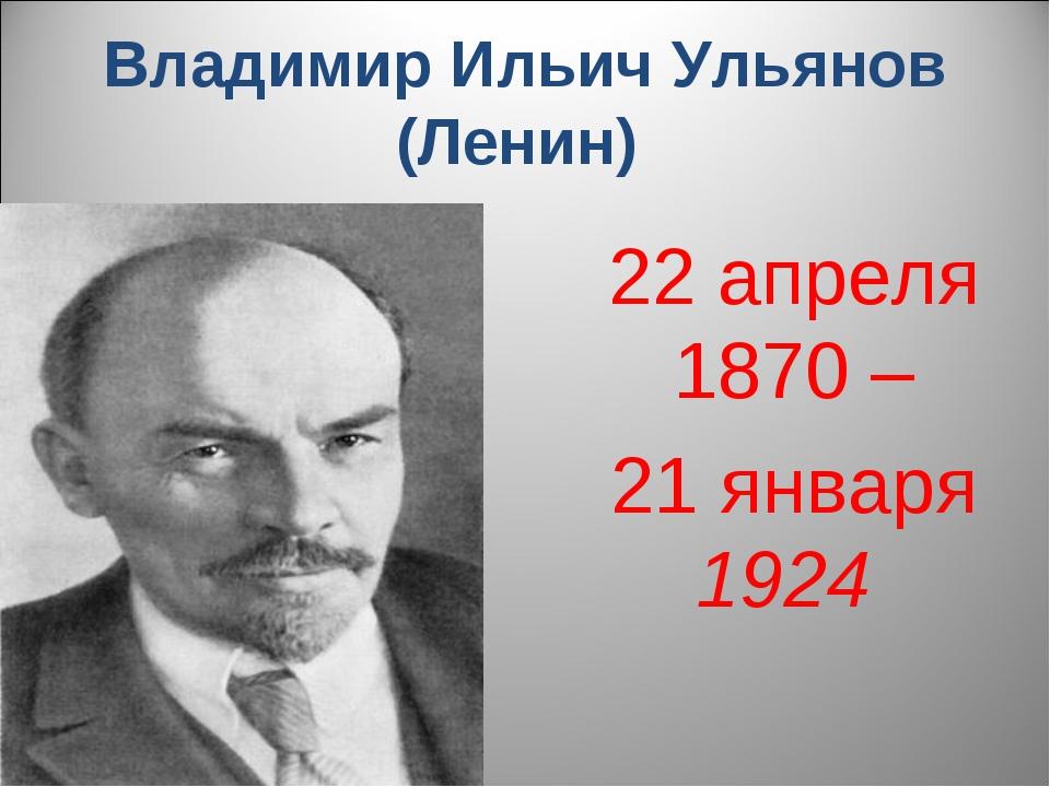 Владимир Ильич Ульянов (Ленин) 22апреля 1870 – 21 января 1924