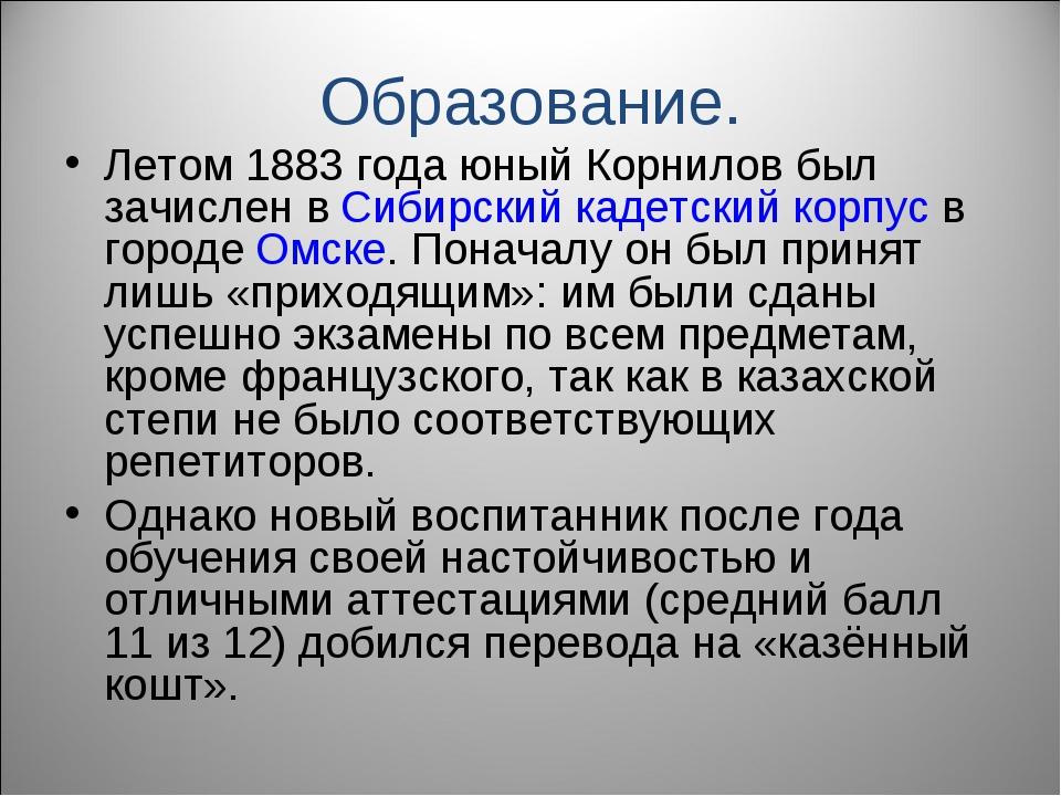 Образование. Летом 1883 года юный Корнилов был зачислен в Сибирский кадетский...