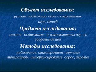 Объект исследования: русские подвижные игры и современные игры детей Предмет