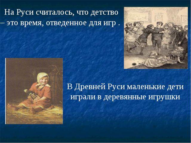 На Руси считалось, что детство – это время, отведенное для игр . В Древней Р...