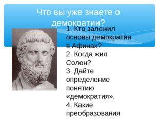 Что вы уже знаете о демократии? 1. Кто заложил основы демократии в Афинах? 2.