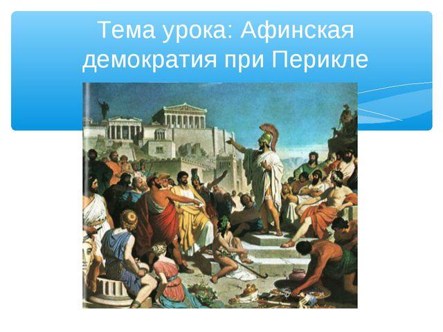 Тема урока: Афинская демократия при Перикле