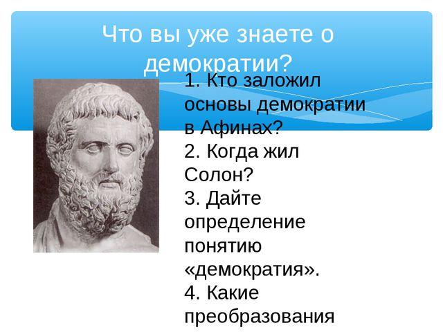 Что вы уже знаете о демократии? 1. Кто заложил основы демократии в Афинах? 2....