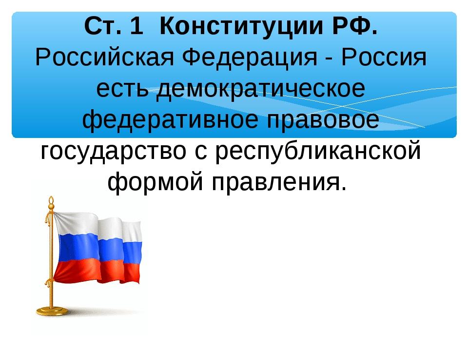 Ст. 1 Конституции РФ. Российская Федерация - Россия есть демократическое феде...