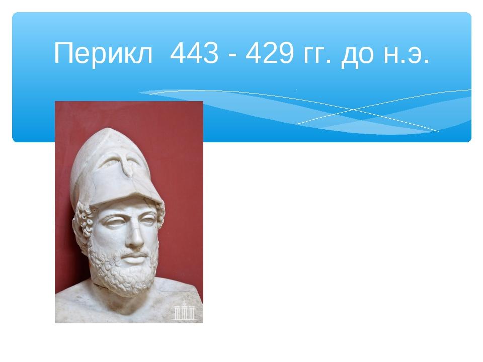 Перикл 443 - 429 гг. до н.э.