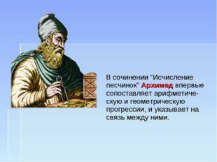 """В сочинении """"Исчисление песчинок"""" Архимед впервые сопоставляет арифметиче-ск"""
