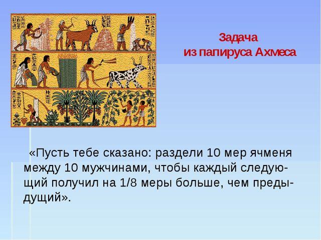 Задача из папируса Ахмеса «Пусть тебе сказано: раздели 10 мер ячменя между 10...