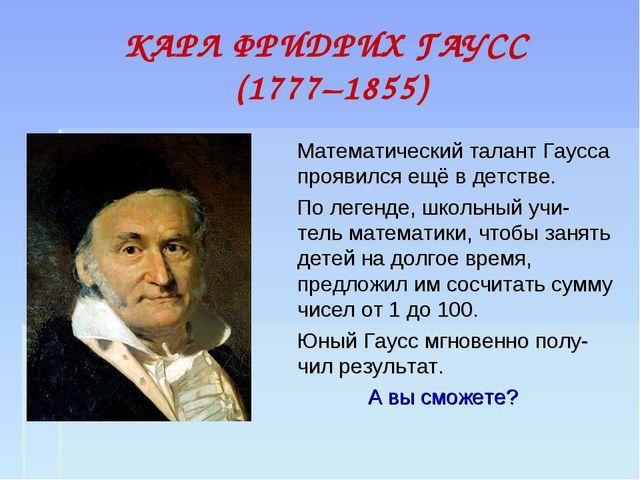 КАРЛ ФРИДРИХ ГАУСС (1777–1855) Математический талант Гаусса проявился ещё в д...
