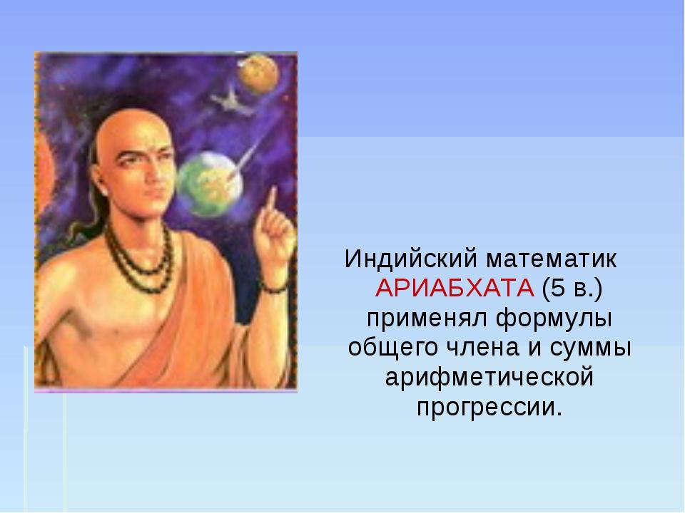 Индийский математик АРИАБХАТА (5 в.) применял формулы общего члена и суммы а...