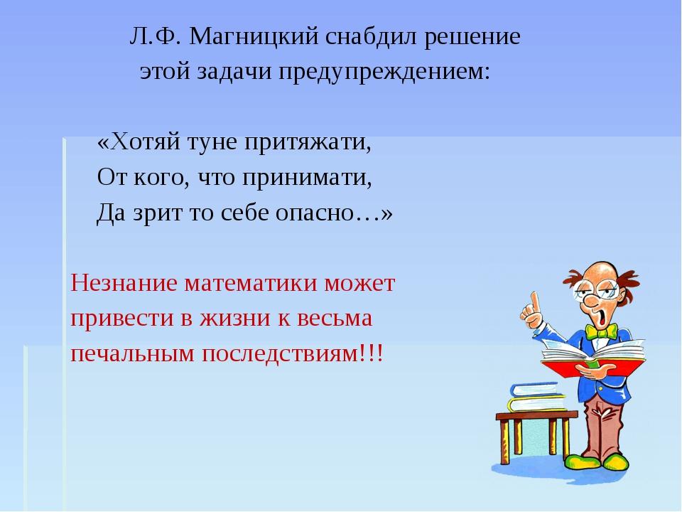 Л.Ф. Магницкий снабдил решение этой задачи предупреждением: «Хотяй туне прит...