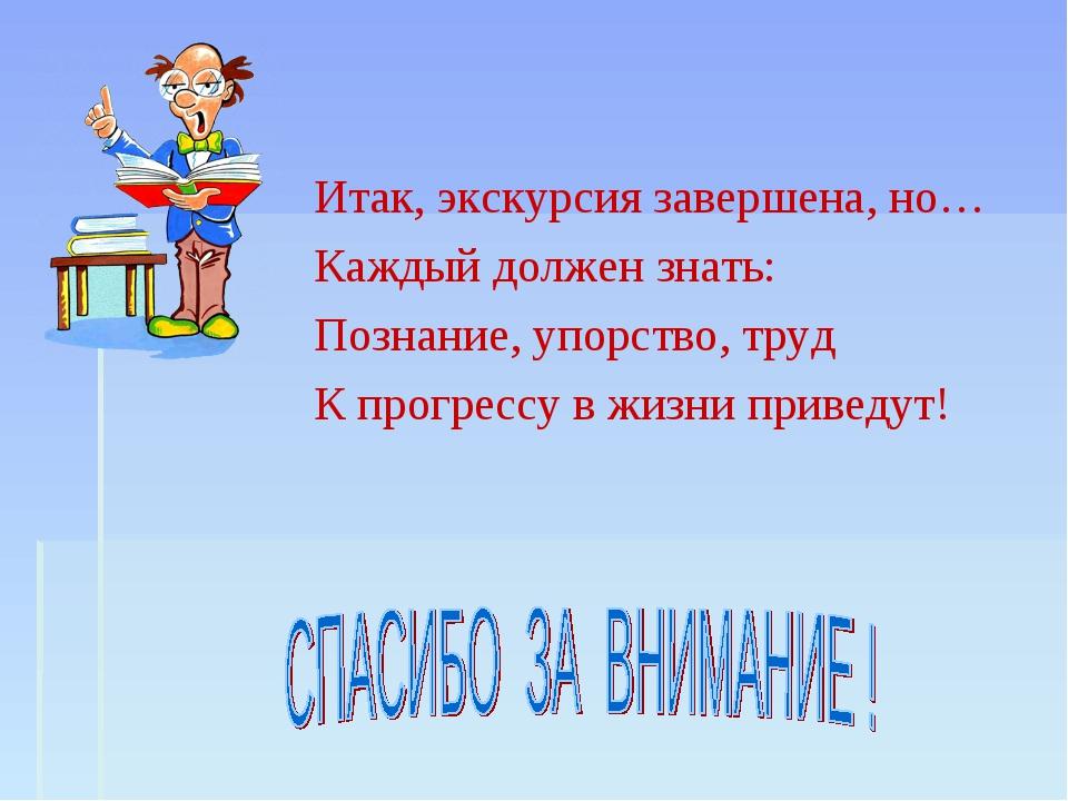 Итак, экскурсия завершена, но… Каждый должен знать: Познание, упорство, труд...