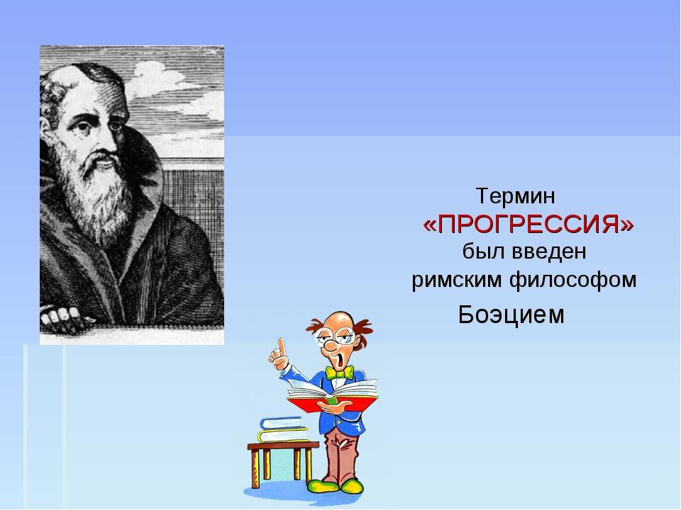 Термин «ПРОГРЕССИЯ» был введен римским философом Боэцием