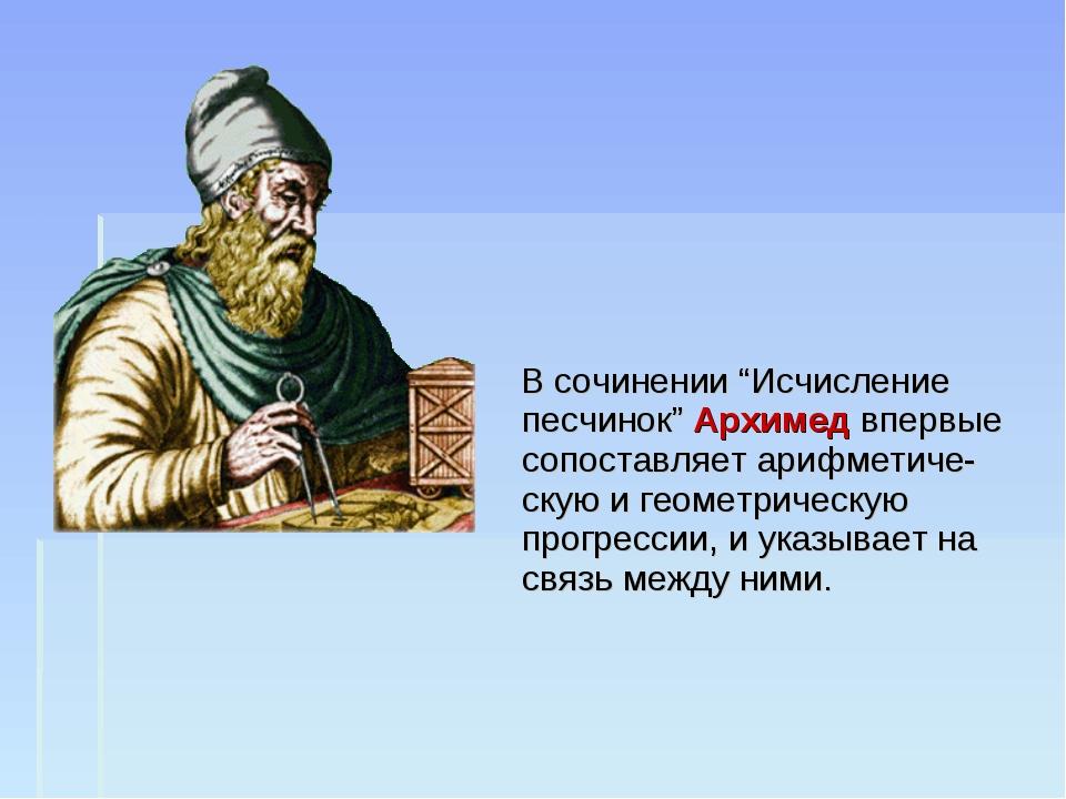 """В сочинении """"Исчисление песчинок"""" Архимед впервые сопоставляет арифметиче-ск..."""